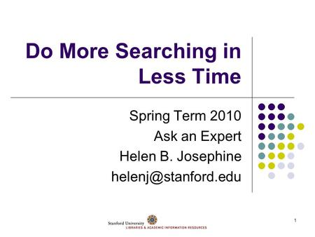 1 Do More Searching in Less Time Spring Term 2010 Ask an Expert Helen B. Josephine