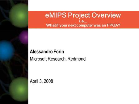 EMIPS Project Overview i.e... What if your next computer was an FPGA? Alessandro Forin Microsoft Research, Redmond April 3, 2008.