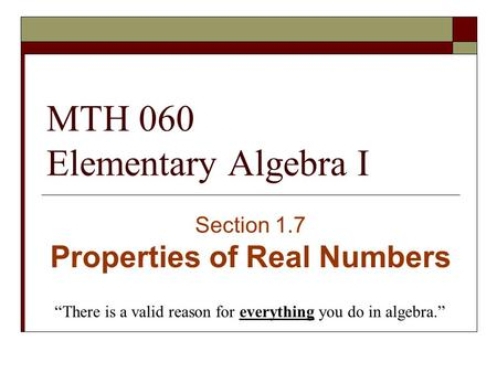 "MTH 060 Elementary Algebra I Section 1.7 Properties of Real Numbers ""There is a valid reason for everything you do in algebra."""