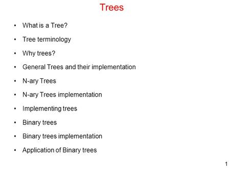 1 Trees What is a Tree? Tree terminology Why trees? General Trees and their implementation N-ary Trees N-ary Trees implementation Implementing trees Binary.
