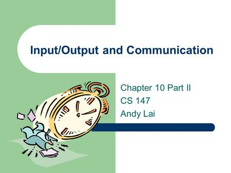 Input/Output and Communication Chapter 10 Part II CS 147 Andy Lai.