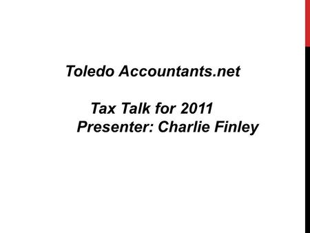 Toledo Accountants.net Tax Talk for 2011 Presenter: Charlie Finley.