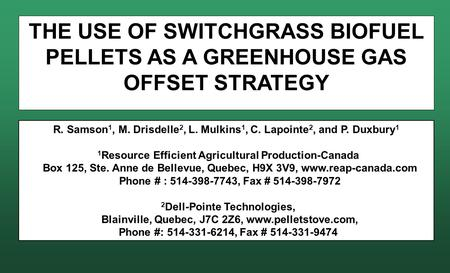 THE USE OF SWITCHGRASS BIOFUEL PELLETS AS A GREENHOUSE GAS OFFSET STRATEGY R. Samson 1, M. Drisdelle 2, L. Mulkins 1, C. Lapointe 2, and P. Duxbury 1 1.