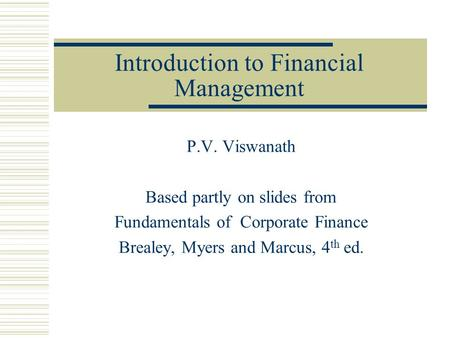 Introduction to Financial Management P.V. Viswanath Based partly on slides from Fundamentals of Corporate Finance Brealey, Myers and Marcus, 4 th ed.
