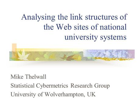 Analysing the link structures of the Web sites of national university systems Mike Thelwall Statistical Cybermetrics Research Group University of Wolverhampton,