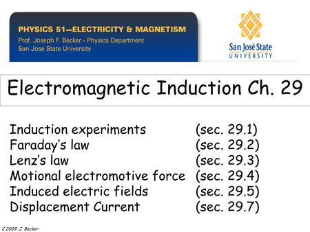 Induction experiments(sec. 29.1) Faraday's law (sec. 29.2) Lenz's law(sec. 29.3) Motional electromotive force(sec. 29.4) Induced electric fields(sec. 29.5)