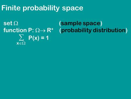Finite probability space set  (sample space) function P:  R + (probability distribution)  P(x) = 1 x 