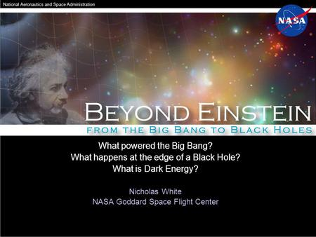 What powered the Big Bang? What happens at the edge of a Black Hole? What is Dark Energy? Nicholas White NASA Goddard Space Flight Center National Aeronautics.