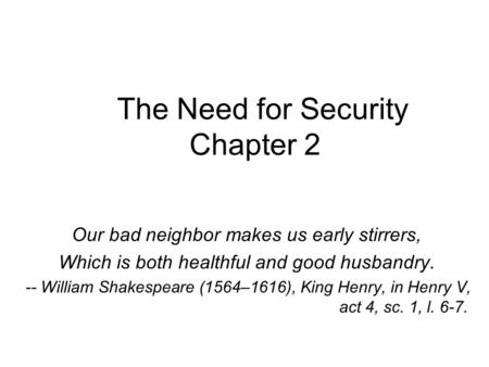 The Need for Security Chapter 2 Our bad neighbor makes us early stirrers, Which is both healthful and good husbandry. -- William Shakespeare (1564–1616),