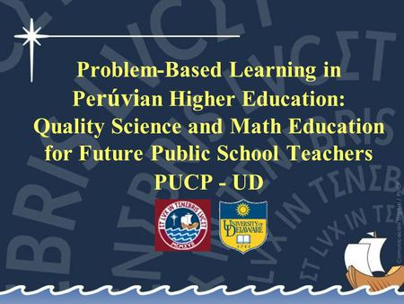 Problem-Based Learning in Pe rúvi an Higher Education: Quality Science and Math Education for Future Public School Teachers PUCP - UD.
