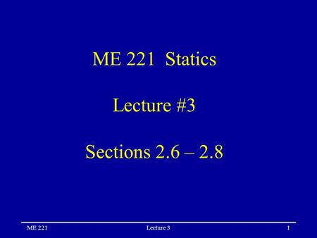 ME 221Lecture 31 ME 221 Statics Lecture #3 Sections 2.6 – 2.8.
