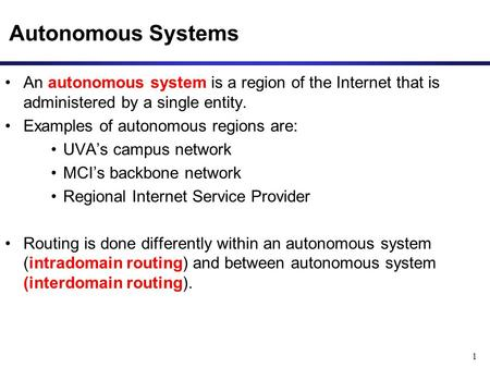 1 Autonomous Systems An autonomous system is a region of the Internet that is administered by a single entity. Examples of autonomous regions are: UVA's.