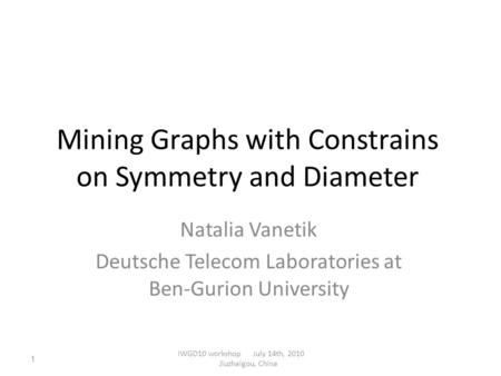 Mining Graphs with Constrains on Symmetry and Diameter Natalia Vanetik Deutsche Telecom Laboratories at Ben-Gurion University IWGD10 workshop July 14th,