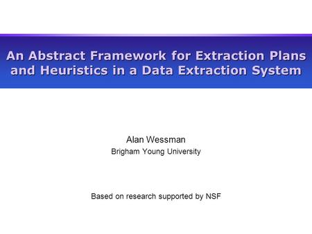 An Abstract Framework for Extraction Plans and Heuristics in a Data Extraction System Alan Wessman Brigham Young University Based on research supported.