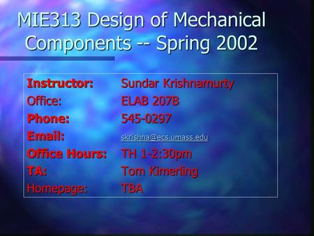 MIE313 Design of Mechanical Components -- Spring 2002 Instructor:Sundar Krishnamurty Office:ELAB 207B Phone:545-0297