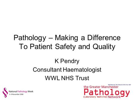 Pathology – Making a Difference To Patient Safety and Quality K Pendry Consultant Haematologist WWL NHS Trust.