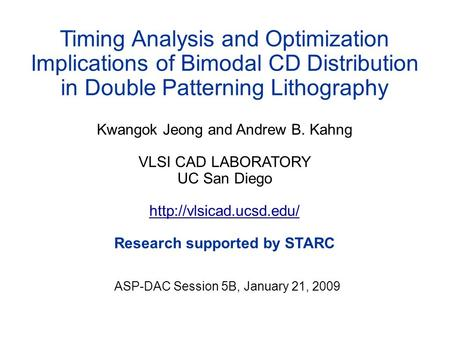 Timing Analysis and Optimization Implications of Bimodal CD Distribution in Double Patterning Lithography Kwangok Jeong and Andrew B. Kahng VLSI CAD LABORATORY.