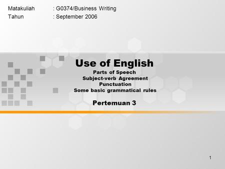 1 Matakuliah: G0374/Business Writing Tahun: September 2006 Use of English Parts of Speech Subject-verb Agreement Punctuation Some basic grammatical rules.