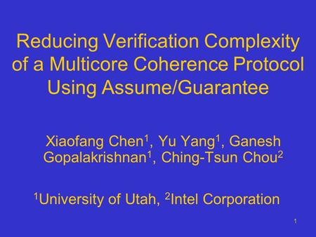 1 Reducing Verification Complexity of a Multicore Coherence Protocol Using Assume/Guarantee Xiaofang Chen 1, Yu Yang 1, Ganesh Gopalakrishnan 1, Ching-Tsun.