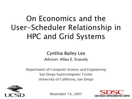 On Economics and the User-Scheduler Relationship in HPC and Grid Systems Cynthia Bailey Lee Advisor: Allan E. Snavely Department of Computer Science and.