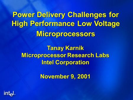 Power Delivery Challenges for High Performance Low Voltage Microprocessors Tanay Karnik Microprocessor Research Labs Intel Corporation November 9, 2001.