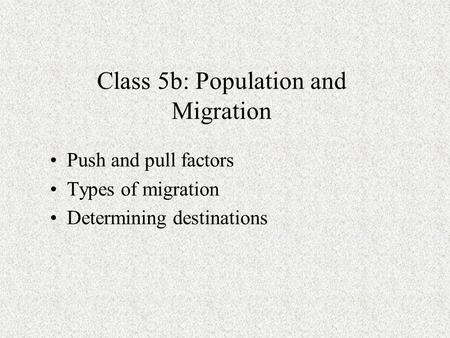 Class 5b: Population and Migration Push and pull factors Types of migration Determining destinations.