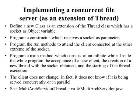 Implementing a concurrent file server (as an extension of Thread) Define a new Class as an extension of the Thread class which has a socket as Object variable.