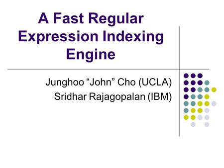 "A Fast Regular Expression Indexing Engine Junghoo ""John"" Cho (UCLA) Sridhar Rajagopalan (IBM)"