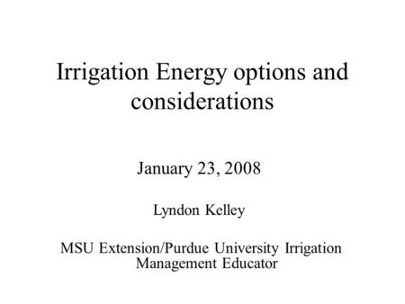 Irrigation Energy options and considerations January 23, 2008 Lyndon Kelley MSU Extension/Purdue University Irrigation Management Educator.