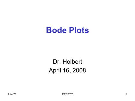 Lect21EEE 2021 Bode Plots Dr. Holbert April 16, 2008.
