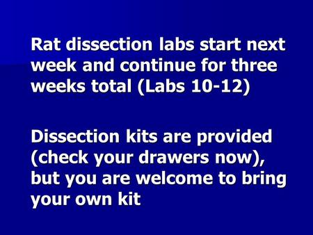 Rat dissection labs start next week and continue for three weeks total (Labs 10-12) Dissection kits are provided (check your drawers now), but you are.