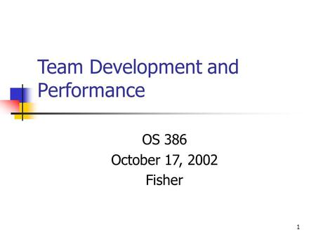 1 Team Development and Performance OS 386 October 17, 2002 Fisher.