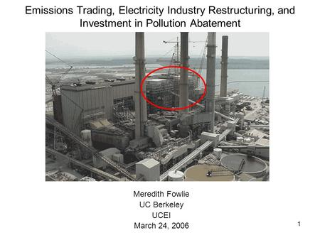 1 Emissions Trading, Electricity Industry Restructuring, and Investment in Pollution Abatement Meredith Fowlie UC Berkeley UCEI March 24, 2006.