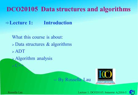 Rossella Lau Lecture 1, DCO20105, Semester A,2004-5 DCO 20105 Data structures and algorithms  Lecture 1: Introduction What this course is about:  Data.