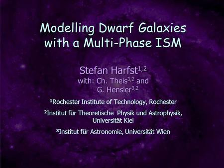 Modelling Dwarf Galaxies with a Multi-Phase ISM Stefan Harfst 1,2 with: Ch. Theis 3,2 and G. Hensler 3,2 G. Hensler 3,2 1 Rochester Institute of Technology,