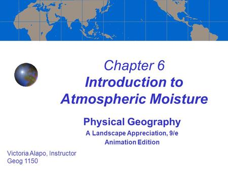 Chapter 6 Introduction to Atmospheric Moisture Physical Geography A Landscape Appreciation, 9/e Animation Edition Victoria Alapo, Instructor Geog 1150.