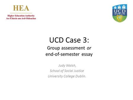 UCD Case 3: Group assessment or end-of-semester essay Judy Walsh, School of Social Justice University College Dublin.