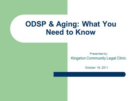 ODSP & Aging: What You Need to Know Presented by Kingston Community Legal Clinic October 19, 2011.
