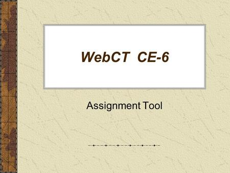 "WebCT CE-6 Assignment Tool. Assignment Tool and Assignment Drop Box Use ""Assignment"" button under Course Tools (your must be in ""Build"" mode) to: –Modify."