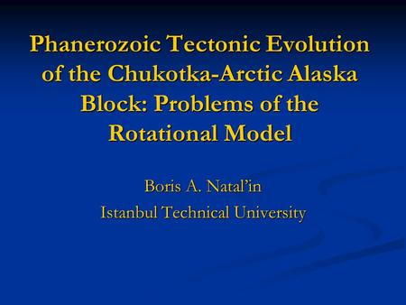 Phanerozoic Tectonic Evolution of the Chukotka-Arctic Alaska Block: Problems of the Rotational Model Boris A. Natal'in Istanbul Technical University.