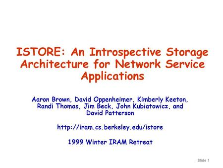 Slide 1 ISTORE: An Introspective Storage Architecture for Network Service Applications Aaron Brown, David Oppenheimer, Kimberly Keeton, Randi Thomas, Jim.