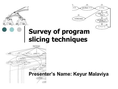 Presenter's Name: Keyur Malaviya Survey of program slicing techniques.