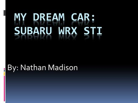 By: Nathan Madison. Why I Chose This Car  Affordable  Stylish  Reliable  All wheel drive  Fast  Gas mileage  Safety