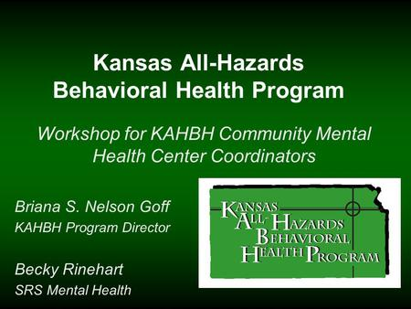 Kansas All-Hazards Behavioral Health Program Workshop for KAHBH Community Mental Health Center Coordinators Briana S. Nelson Goff KAHBH Program Director.