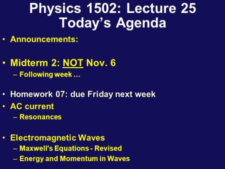 Physics 1502: Lecture 25 Today's Agenda Announcements: Midterm 2: NOT Nov. 6 –Following week … Homework 07: due Friday next weekHomework 07: due Friday.