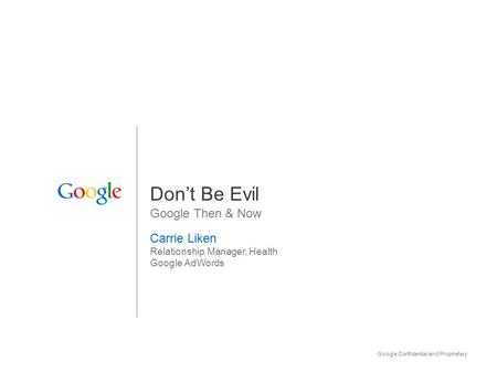 Google Confidential and Proprietary 1 Don't Be Evil Google Then & Now Carrie Liken Relationship Manager, Health Google AdWords.