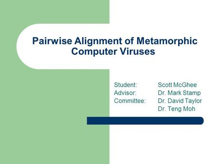 Pairwise Alignment of Metamorphic Computer Viruses Student:Scott McGhee Advisor:Dr. Mark Stamp Committee:Dr. David Taylor Dr. Teng Moh.