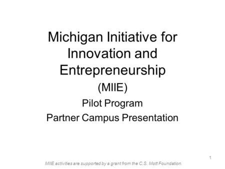 MIIE activities are supported by a grant from the C.S. Mott Foundation. 1 Michigan Initiative for Innovation and Entrepreneurship (MIIE) Pilot Program.