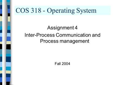 COS 318 - Operating System Assignment 4 Inter-Process Communication and Process management Fall 2004.