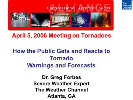 April 5, 2006 Meeting on Tornadoes How the Public Gets and Reacts to Tornado Warnings and Forecasts Dr. Greg Forbes Severe Weather Expert The Weather Channel.